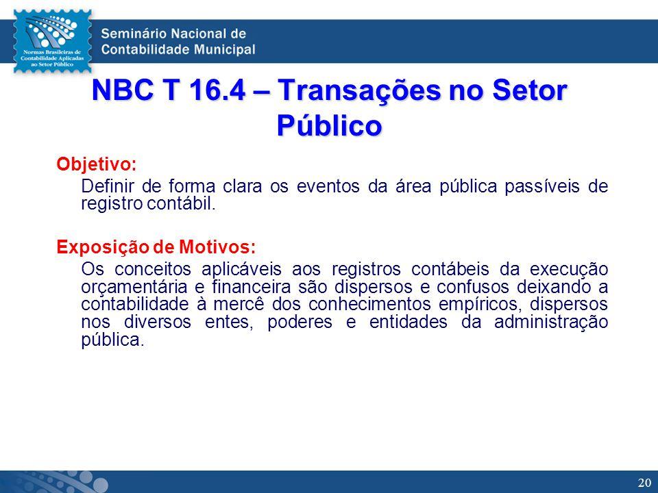 20 NBC T 16.4 – Transações no Setor Público Objetivo: Definir de forma clara os eventos da área pública passíveis de registro contábil. Exposição de M
