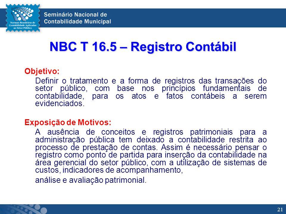 21 NBC T 16.5 – Registro Contábil Objetivo: Definir o tratamento e a forma de registros das transações do setor público, com base nos princípios funda