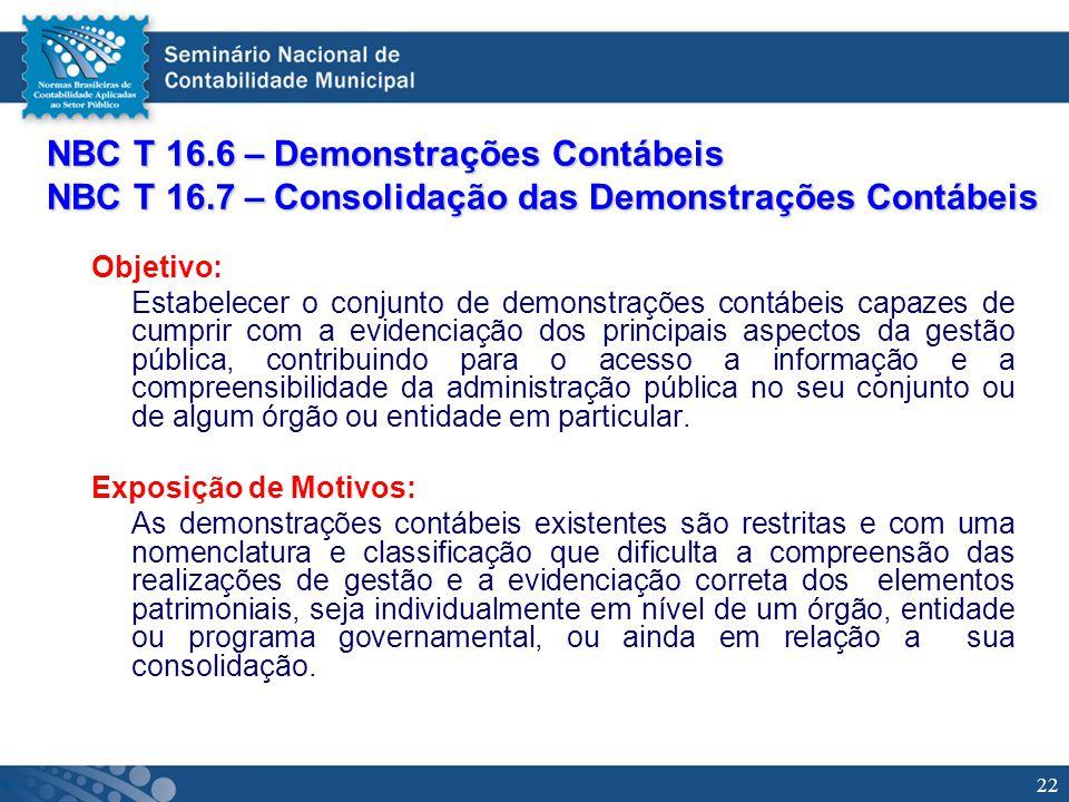 22 NBC T 16.6 – Demonstrações Contábeis NBC T 16.7 – Consolidação das Demonstrações Contábeis Objetivo: Estabelecer o conjunto de demonstrações contáb
