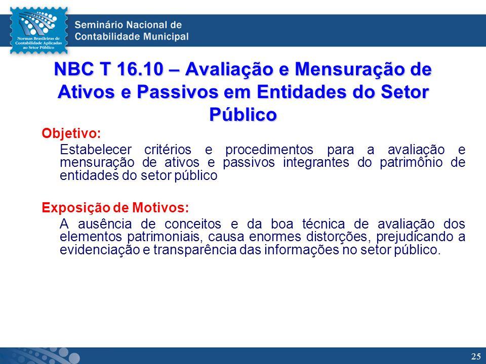 25 NBC T 16.10 – Avaliação e Mensuração de Ativos e Passivos em Entidades do Setor Público Objetivo: Estabelecer critérios e procedimentos para a aval