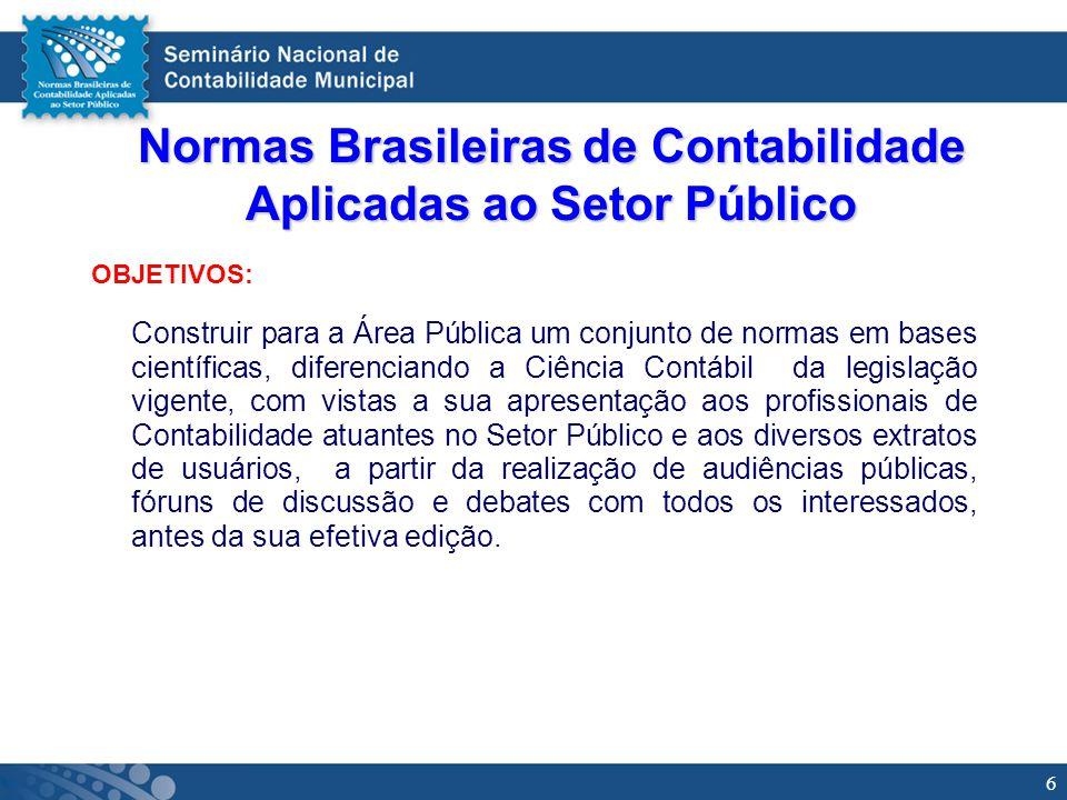 6 Normas Brasileiras de Contabilidade Aplicadas ao Setor Público OBJETIVOS: Construir para a Área Pública um conjunto de normas em bases científicas,