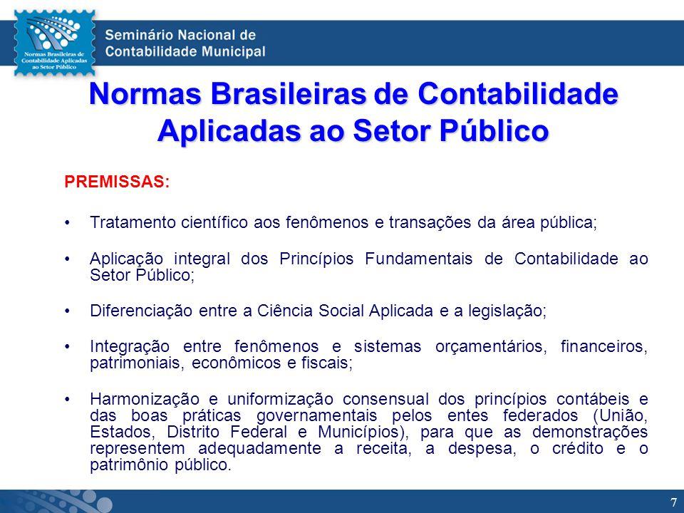 7 Normas Brasileiras de Contabilidade Aplicadas ao Setor Público PREMISSAS: Tratamento científico aos fenômenos e transações da área pública; Aplicaçã