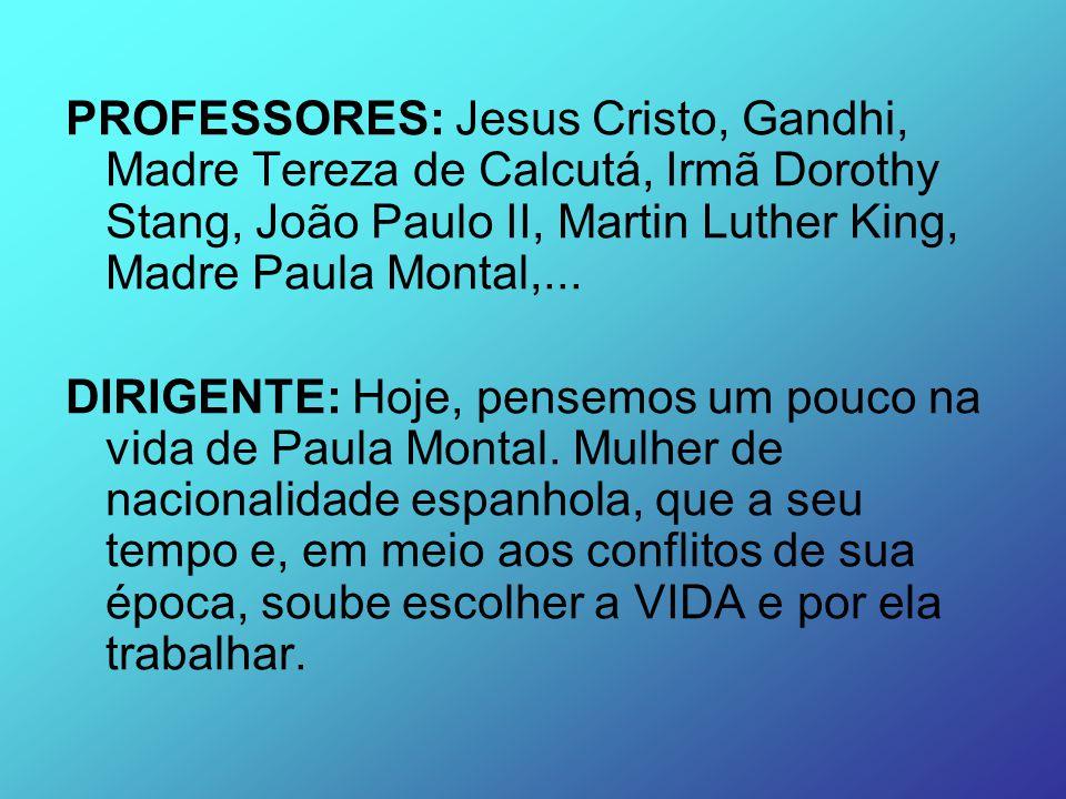 PROFESSORES: Jesus Cristo, Gandhi, Madre Tereza de Calcutá, Irmã Dorothy Stang, João Paulo II, Martin Luther King, Madre Paula Montal,...