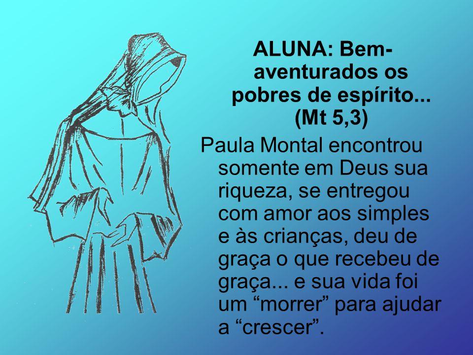 ALUNA: Bem- aventurados os pobres de espírito... (Mt 5,3) Paula Montal encontrou somente em Deus sua riqueza, se entregou com amor aos simples e às cr