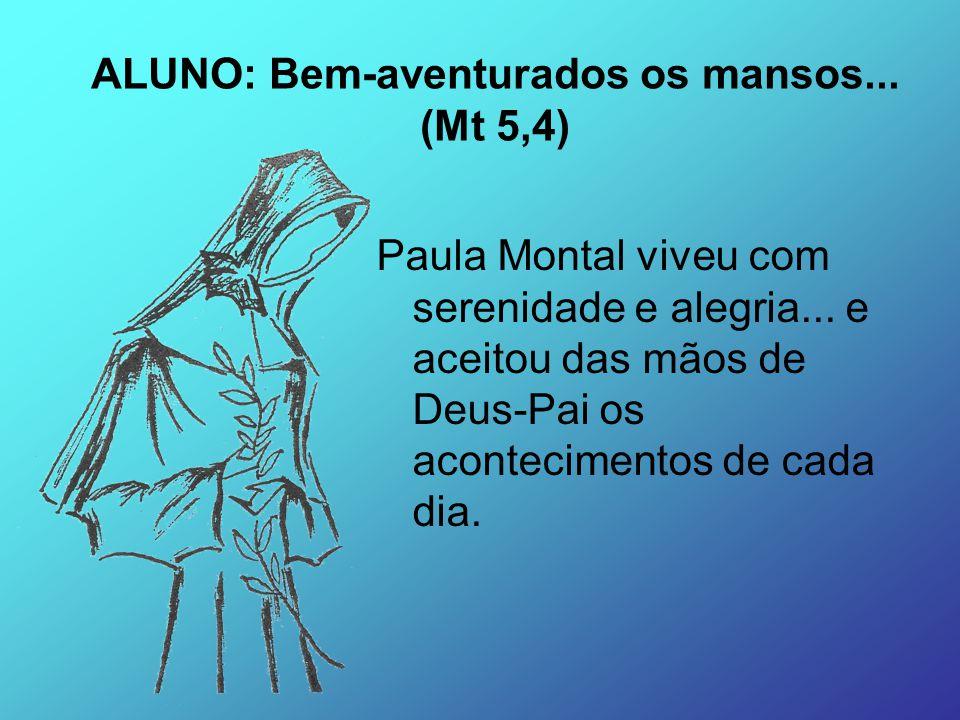 Paula Montal viveu com serenidade e alegria... e aceitou das mãos de Deus-Pai os acontecimentos de cada dia. ALUNO: Bem-aventurados os mansos... (Mt 5