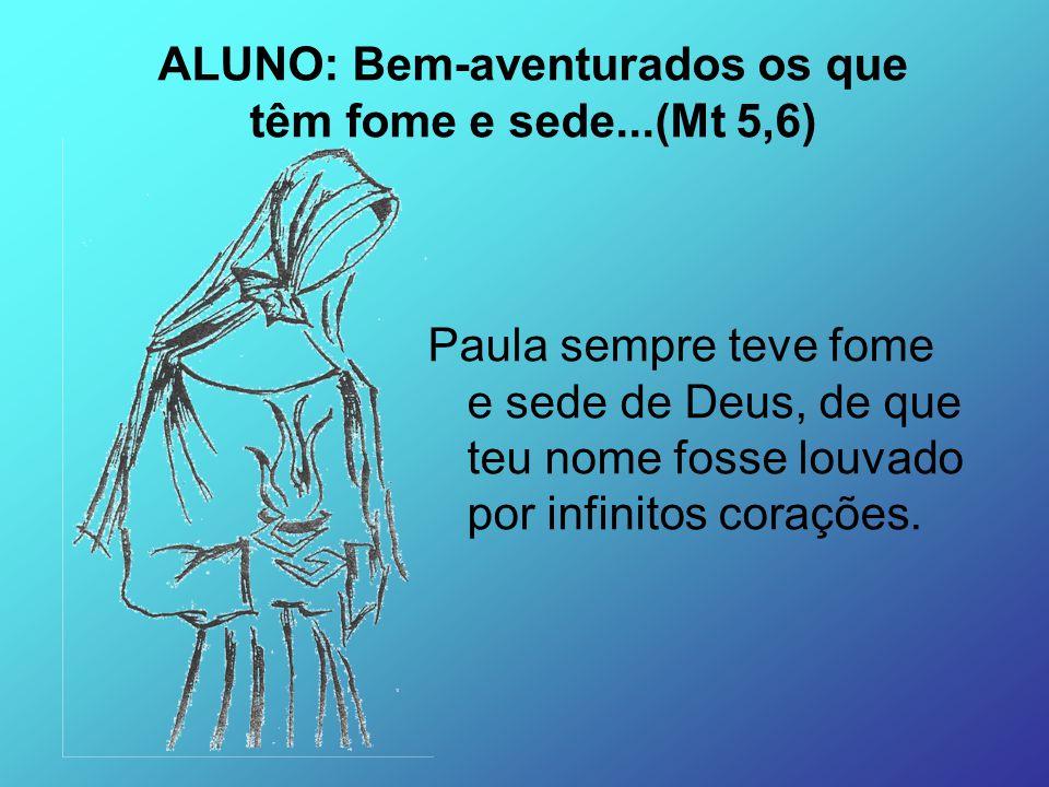 Paula sempre teve fome e sede de Deus, de que teu nome fosse louvado por infinitos corações. ALUNO: Bem-aventurados os que têm fome e sede...(Mt 5,6)