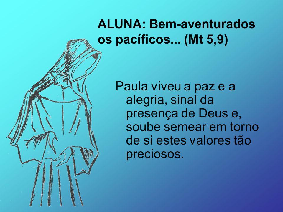 Paula viveu a paz e a alegria, sinal da presença de Deus e, soube semear em torno de si estes valores tão preciosos. ALUNA: Bem-aventurados os pacífic