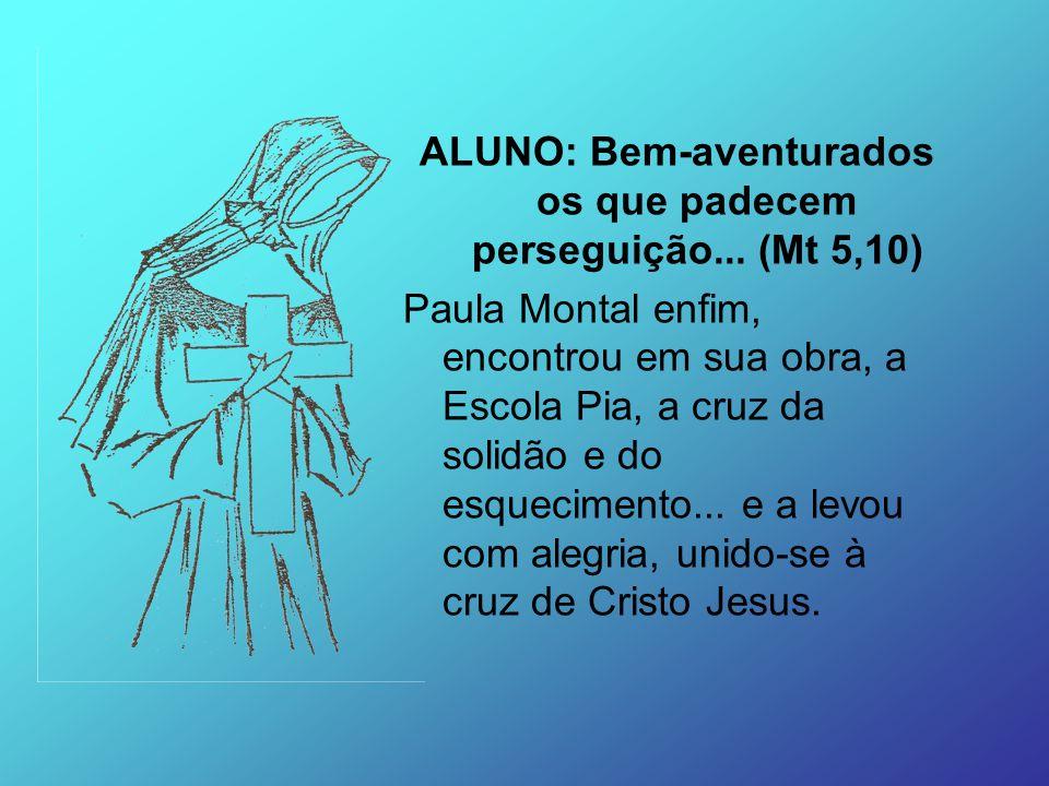 ALUNO: Bem-aventurados os que padecem perseguição... (Mt 5,10) Paula Montal enfim, encontrou em sua obra, a Escola Pia, a cruz da solidão e do esqueci