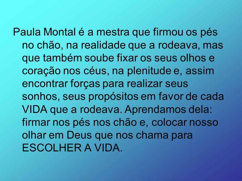 Paula Montal é a mestra que firmou os pés no chão, na realidade que a rodeava, mas que também soube fixar os seus olhos e coração nos céus, na plenitude e, assim encontrar forças para realizar seus sonhos, seus propósitos em favor de cada VIDA que a rodeava.