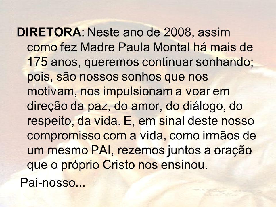 DIRETORA: Neste ano de 2008, assim como fez Madre Paula Montal há mais de 175 anos, queremos continuar sonhando; pois, são nossos sonhos que nos motivam, nos impulsionam a voar em direção da paz, do amor, do diálogo, do respeito, da vida.