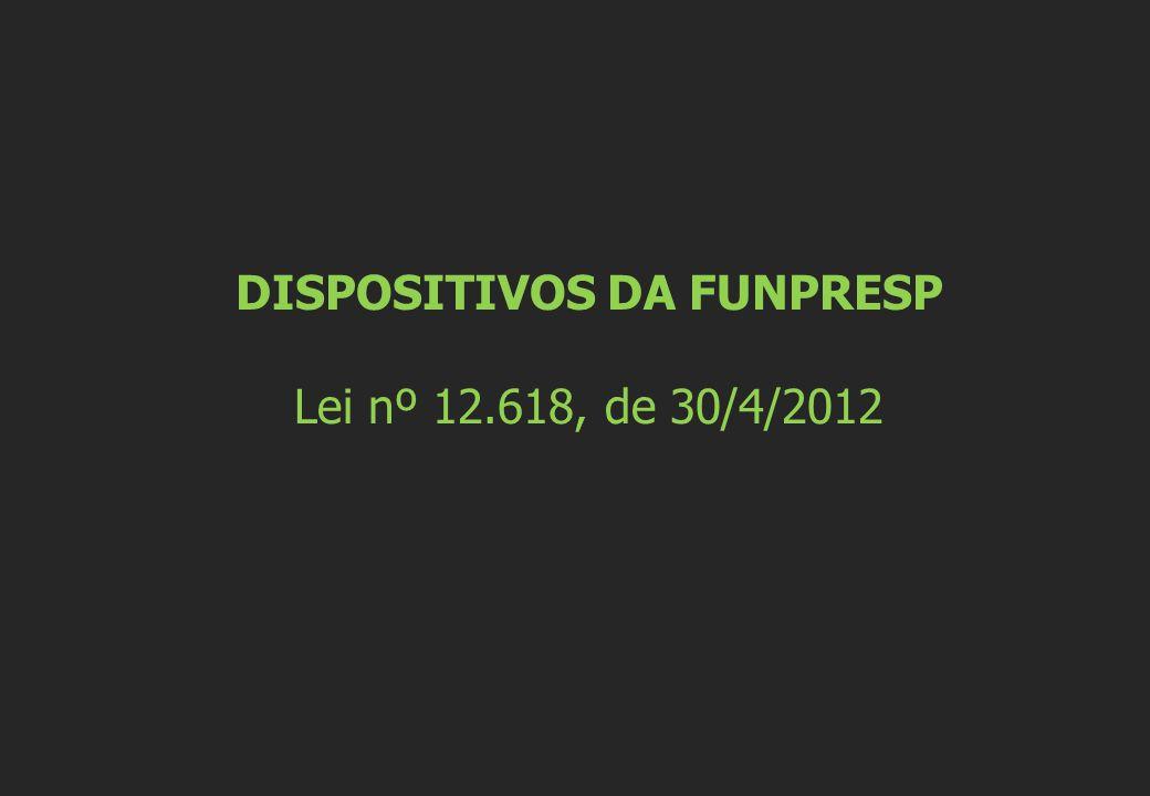 DISPOSITIVOS DA FUNPRESP Lei nº 12.618, de 30/4/2012