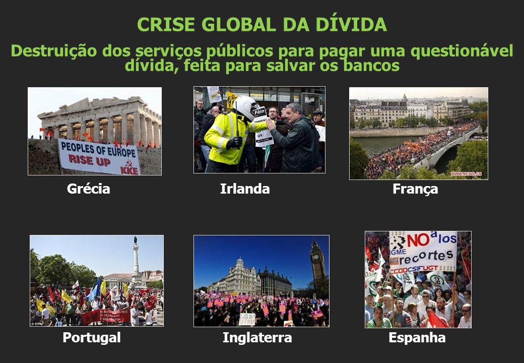 Grécia Irlanda França Portugal Inglaterra Espanha CRISE GLOBAL DA DÍVIDA Destruição dos serviços públicos para pagar uma questionável dívida, feita para salvar os bancos