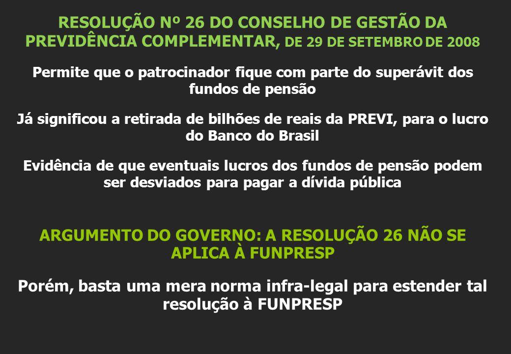 RESOLUÇÃO Nº 26 DO CONSELHO DE GESTÃO DA PREVIDÊNCIA COMPLEMENTAR, DE 29 DE SETEMBRO DE 2008 Permite que o patrocinador fique com parte do superávit dos fundos de pensão Já significou a retirada de bilhões de reais da PREVI, para o lucro do Banco do Brasil Evidência de que eventuais lucros dos fundos de pensão podem ser desviados para pagar a dívida pública ARGUMENTO DO GOVERNO: A RESOLUÇÃO 26 NÃO SE APLICA À FUNPRESP Porém, basta uma mera norma infra-legal para estender tal resolução à FUNPRESP