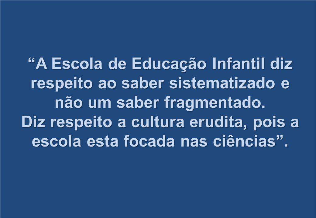 A Escola de Educação Infantil diz respeito ao saber sistematizado e não um saber fragmentado. Diz respeito a cultura erudita, pois a escola esta focad