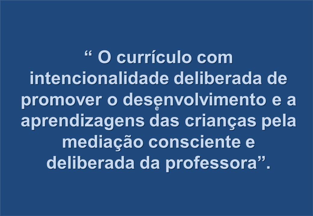 O currículo com intencionalidade deliberada de promover o desenvolvimento e a aprendizagens das crianças pela mediação consciente e deliberada da prof