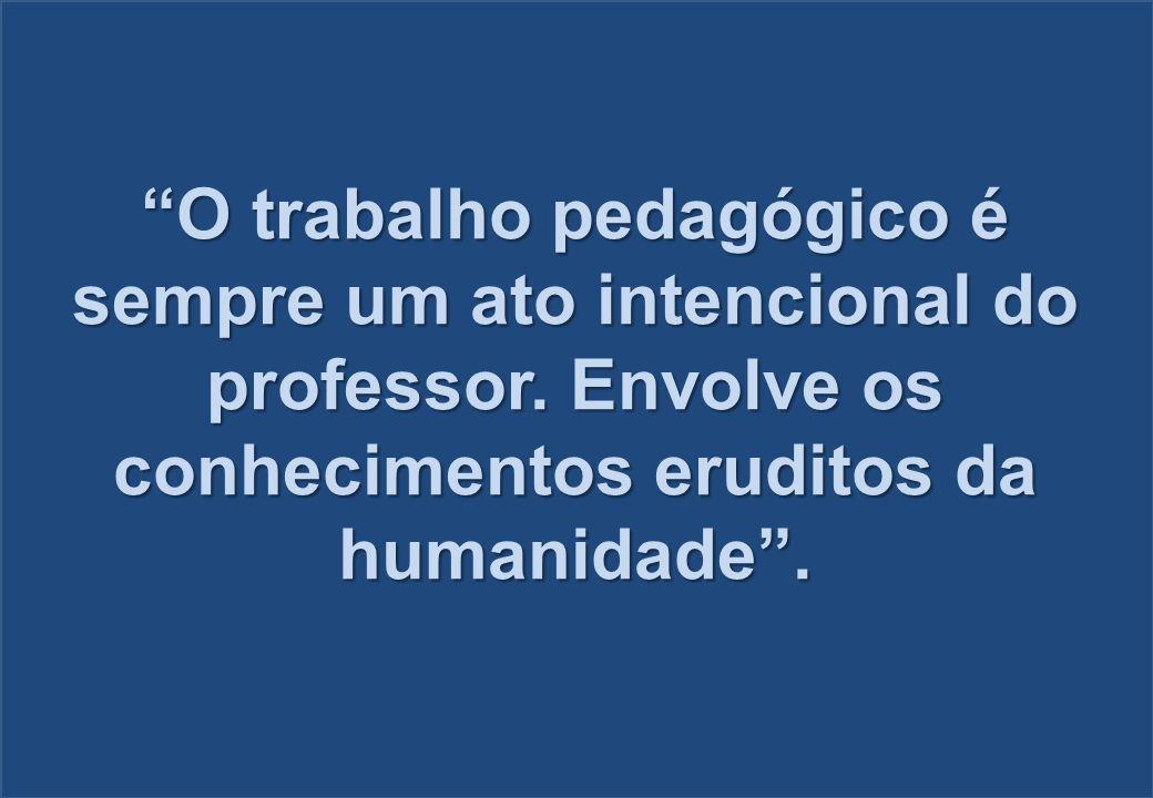 O trabalho pedagógico é sempre um ato intencional do professor. Envolve os conhecimentos eruditos da humanidade.