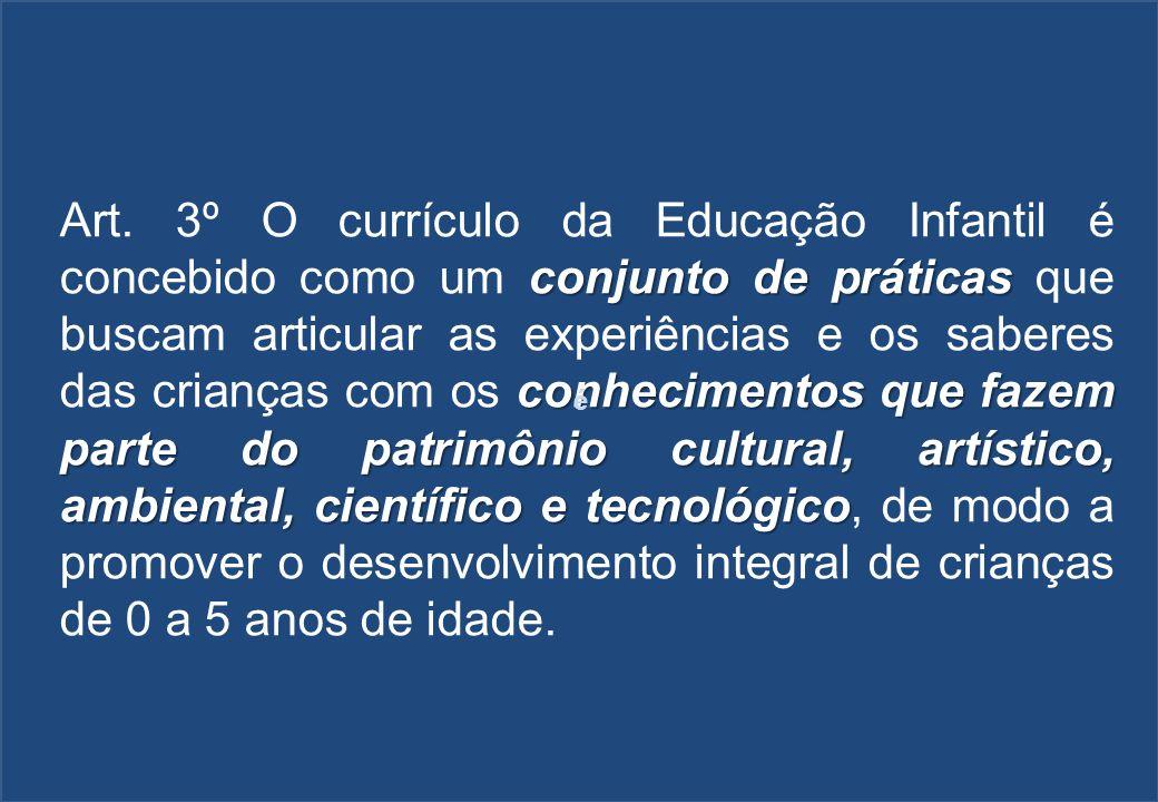 conjunto de práticas conhecimentos que fazem parte do patrimônio cultural, artístico, ambiental, científico e tecnológico Art. 3º O currículo da Educa