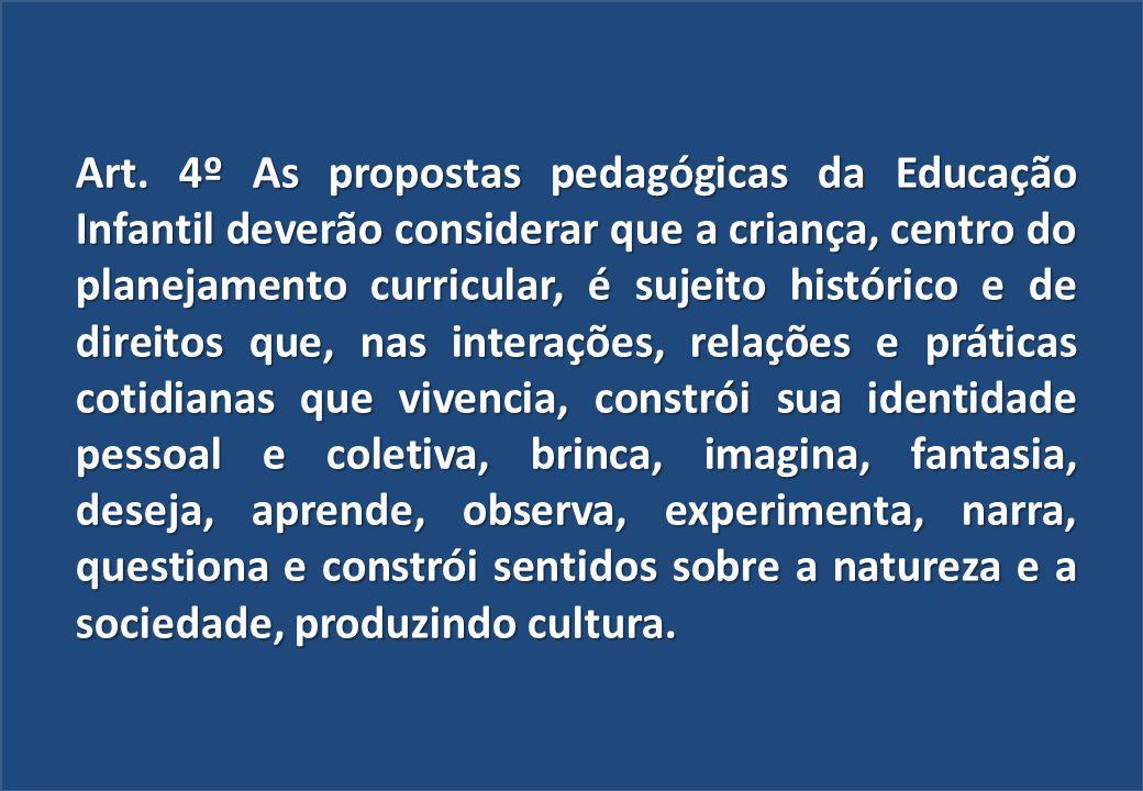 Art. 4º As propostas pedagógicas da Educação Infantil deverão considerar que a criança, centro do planejamento curricular, é sujeito histórico e de di