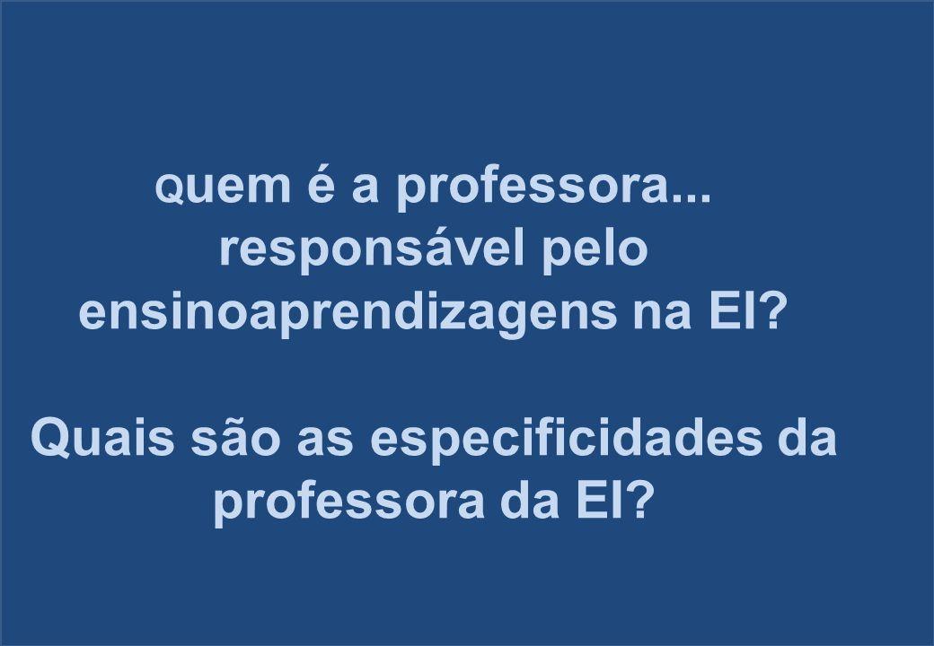 Q uem é a professora... responsável pelo ensinoaprendizagens na EI? Quais são as especificidades da professora da EI?