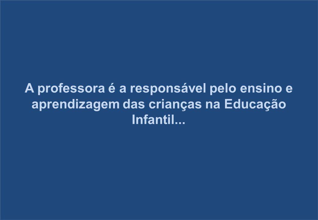 A professora é a responsável pelo ensino e aprendizagem das crianças na Educação Infantil...