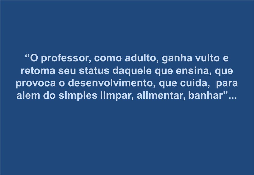 O professor, como adulto, ganha vulto e retoma seu status daquele que ensina, que provoca o desenvolvimento, que cuida, para alem do simples limpar, a