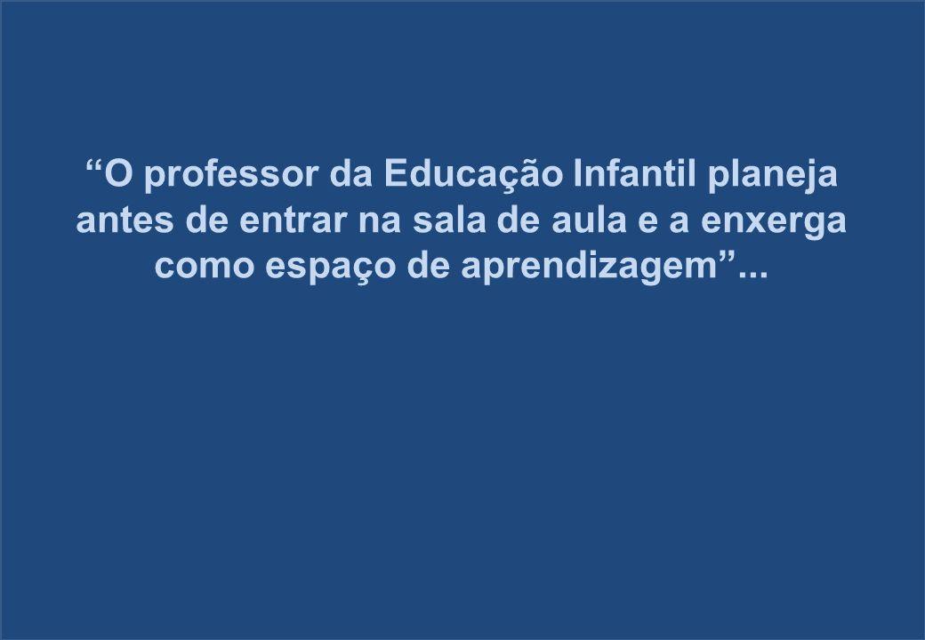 O professor da Educação Infantil planeja antes de entrar na sala de aula e a enxerga como espaço de aprendizagem...
