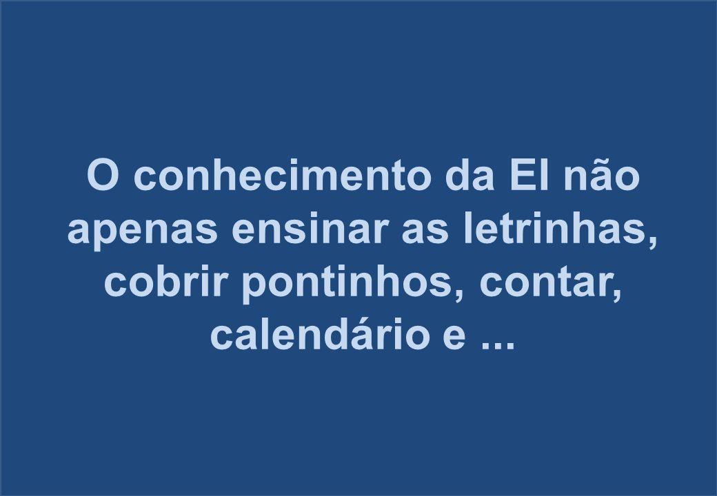 O conhecimento da EI não apenas ensinar as letrinhas, cobrir pontinhos, contar, calendário e...
