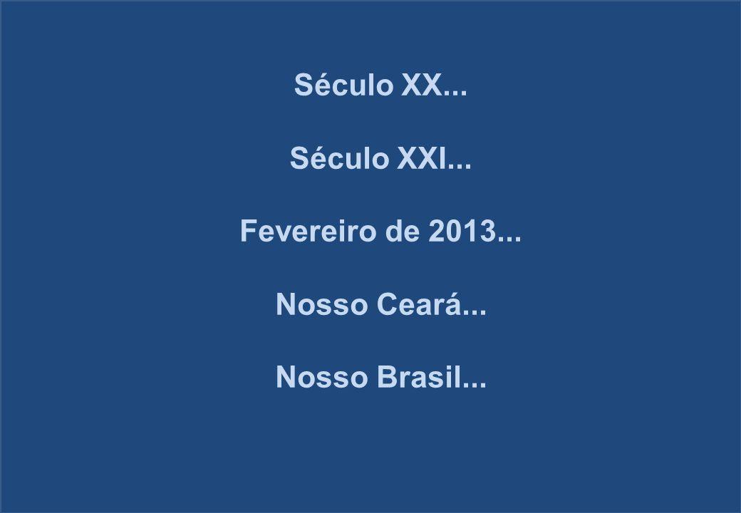 Século XX... Século XXI... Fevereiro de 2013... Nosso Ceará... Nosso Brasil...