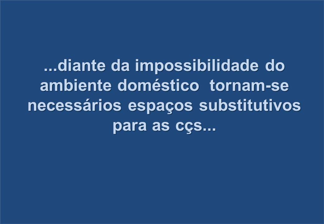 ...diante da impossibilidade do ambiente doméstico tornam-se necessários espaços substitutivos para as cçs...