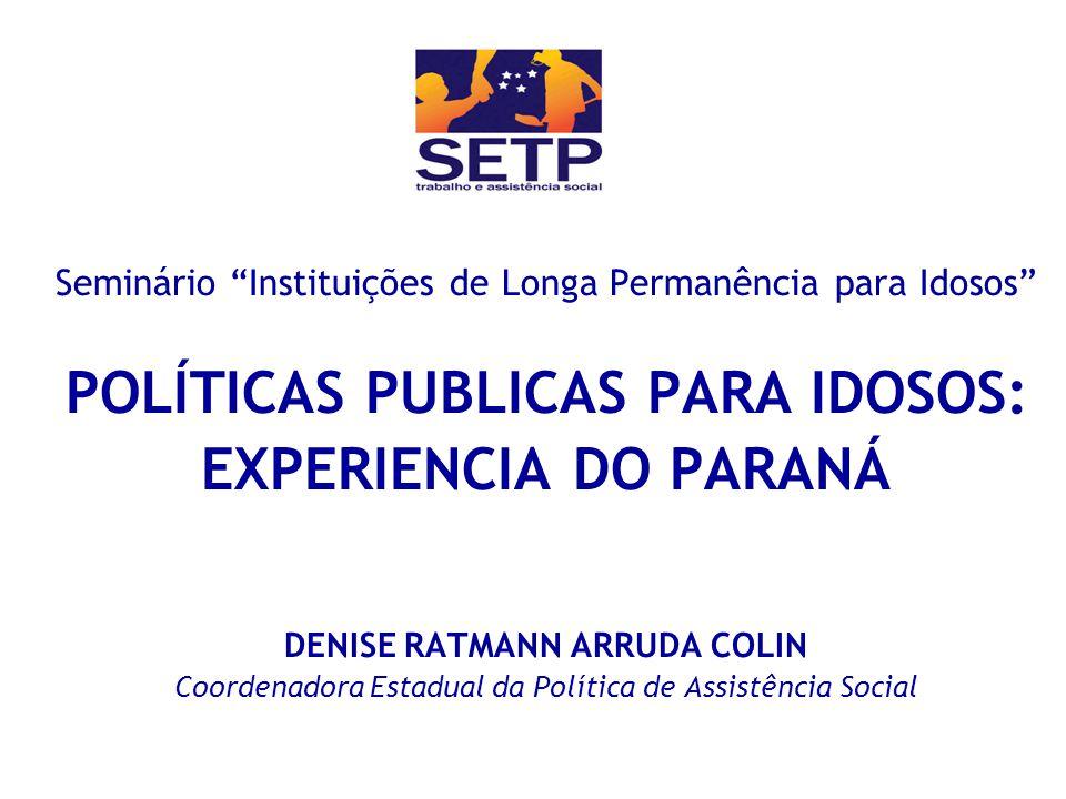 Seminário Instituições de Longa Permanência para Idosos POLÍTICAS PUBLICAS PARA IDOSOS: EXPERIENCIA DO PARANÁ DENISE RATMANN ARRUDA COLIN Coordenadora
