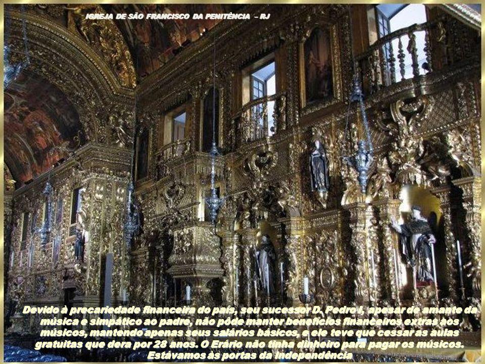 IGREJA SÃO FRANCISCO DA PENITÊNCIA – RIO DE JANEIRO A partir daí, o cenário musical decai. Em 1821, D, João volta para Portugal. Apesar de ter recebid