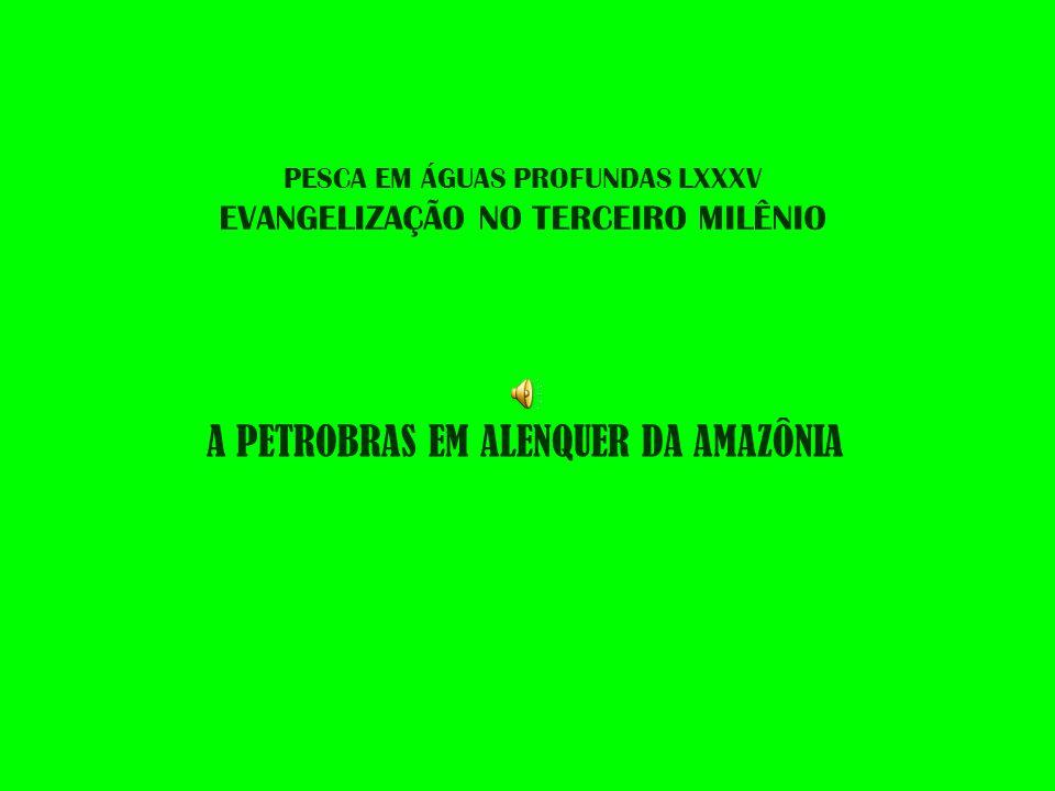 PESCA EM ÁGUAS PROFUNDAS LXXXV EVANGELIZAÇÃO NO TERCEIRO MILÊNIO A PETROBRAS EM ALENQUER DA AMAZÔNIA