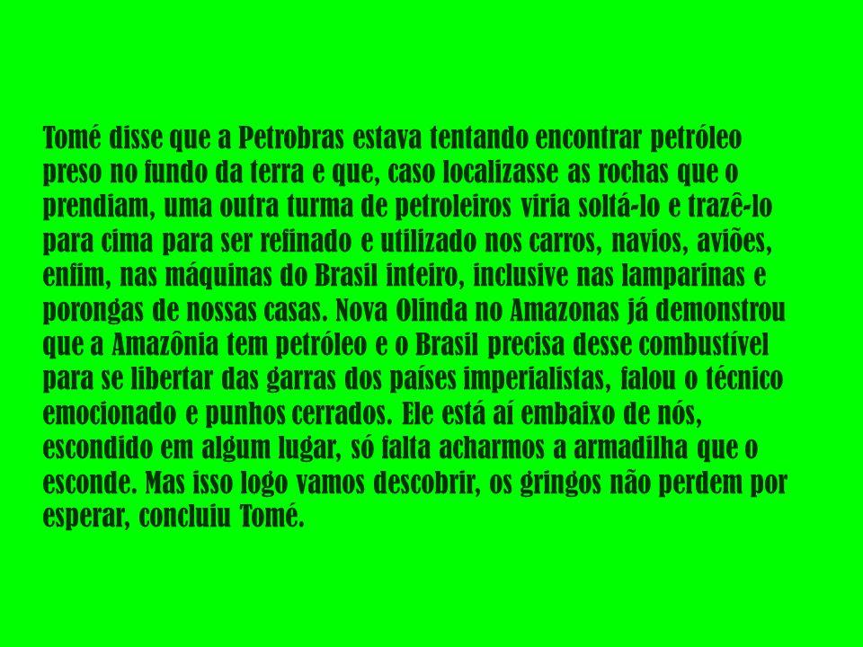 Tomé disse que a Petrobras estava tentando encontrar petróleo preso no fundo da terra e que, caso localizasse as rochas que o prendiam, uma outra turma de petroleiros viria soltá-lo e trazê-lo para cima para ser refinado e utilizado nos carros, navios, aviões, enfim, nas máquinas do Brasil inteiro, inclusive nas lamparinas e porongas de nossas casas.