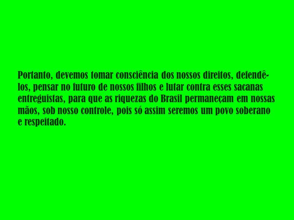 Portanto, devemos tomar consciência dos nossos direitos, defendê- los, pensar no futuro de nossos filhos e lutar contra esses sacanas entreguistas, para que as riquezas do Brasil permaneçam em nossas mãos, sob nosso controle, pois só assim seremos um povo soberano e respeitado.