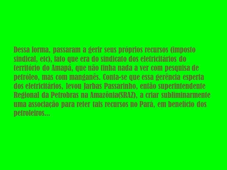 Dessa forma, passaram a gerir seus próprios recursos (imposto sindical, etc), fato que era do sindicato dos eletricitários do território do Amapá, que não tinha nada a ver com pesquisa de petróleo, mas com manganês.