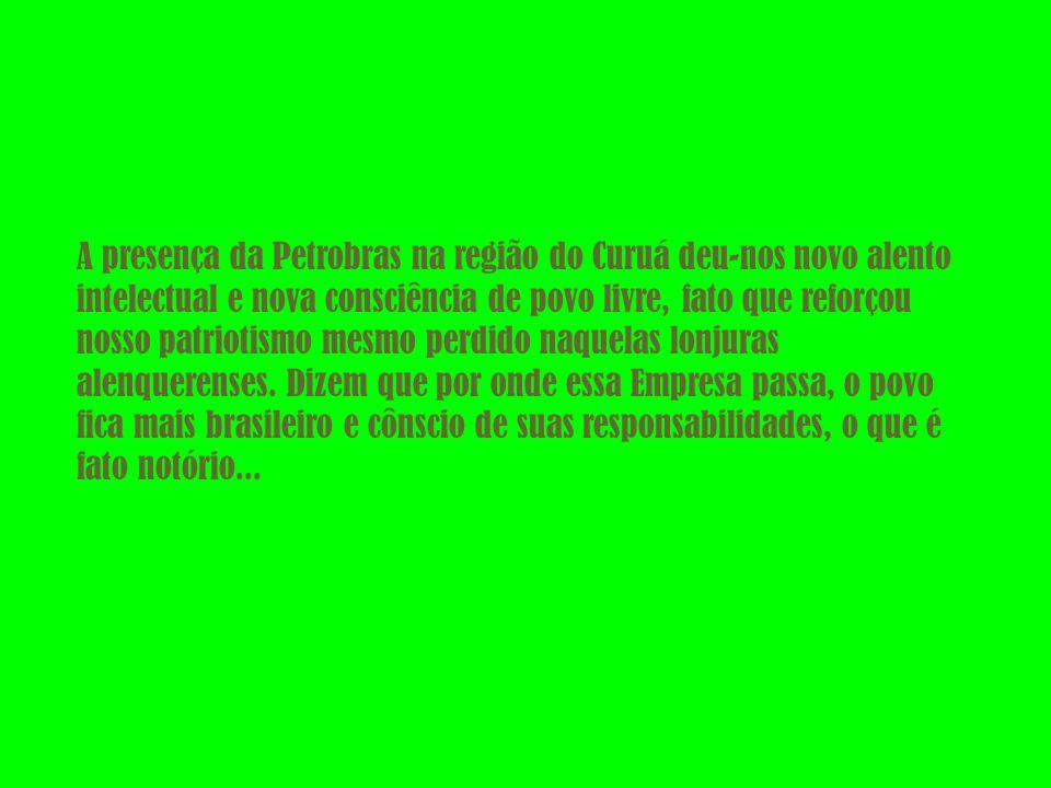 A presença da Petrobras na região do Curuá deu-nos novo alento intelectual e nova consciência de povo livre, fato que reforçou nosso patriotismo mesmo perdido naquelas lonjuras alenquerenses.