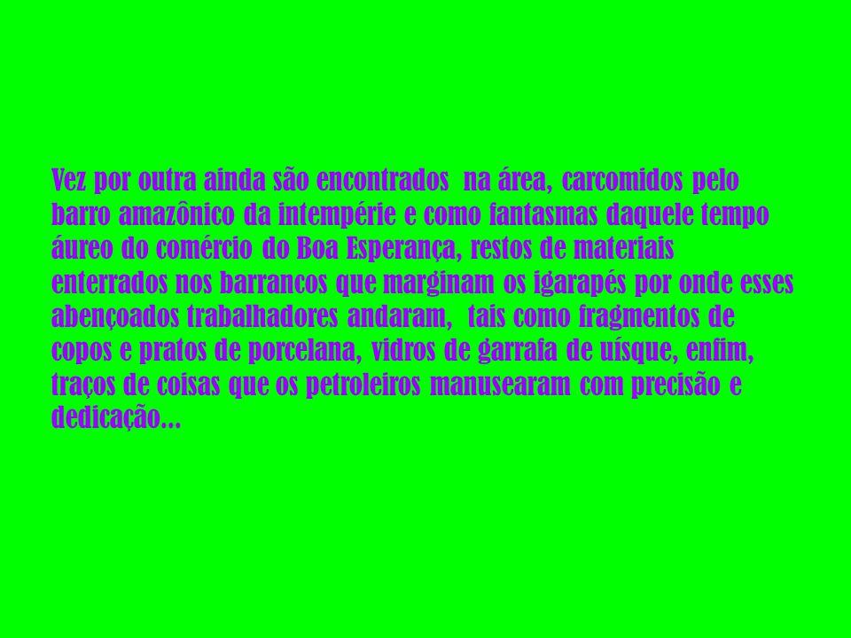 Vez por outra ainda são encontrados na área, carcomidos pelo barro amazônico da intempérie e como fantasmas daquele tempo áureo do comércio do Boa Esperança, restos de materiais enterrados nos barrancos que marginam os igarapés por onde esses abençoados trabalhadores andaram, tais como fragmentos de copos e pratos de porcelana, vidros de garrafa de uísque, enfim, traços de coisas que os petroleiros manusearam com precisão e dedicação...