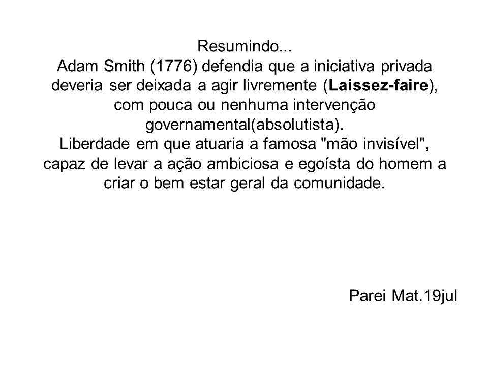 Resumindo... Adam Smith (1776) defendia que a iniciativa privada deveria ser deixada a agir livremente (Laissez-faire), com pouca ou nenhuma intervenç