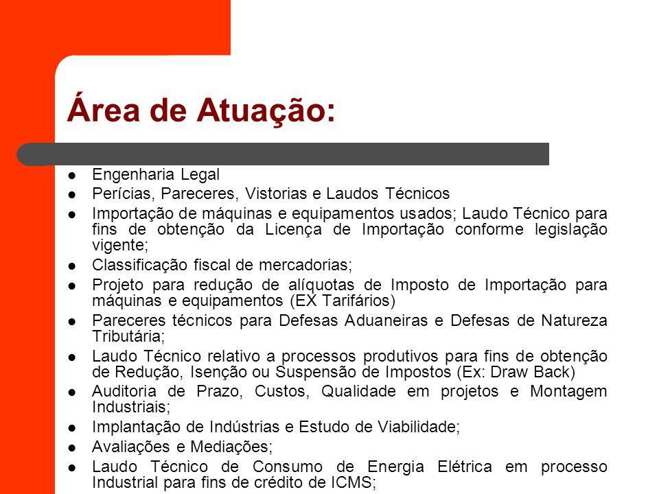Área de Atuação: Engenharia Legal Perícias, Pareceres, Vistorias e Laudos Técnicos Importação de máquinas e equipamentos usados; Laudo Técnico para fi