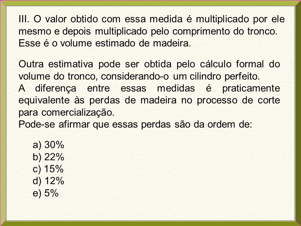 02. (ENEM) Em muitas regiões do estado do Amazonas, o volume de madeira de uma árvore cortada é avaliado de acordo com uma prática dessas regiões: I.