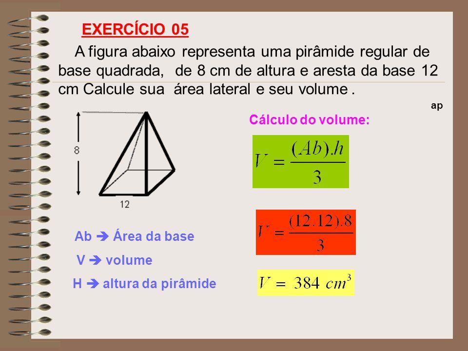 A figura abaixo representa uma pirâmide regular de base quadrada, de 8 cm de altura e aresta da base 12 cm Calcule sua área lateral e seu volume. EXER