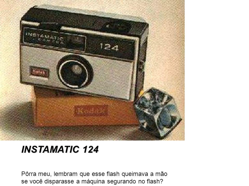INSTAMATIC 124 Pôrra meu, lembram que esse flash queimava a mão se você disparasse a máquina segurando no flash?
