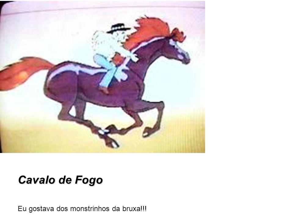 Cavalo de Fogo Eu gostava dos monstrinhos da bruxa!!!