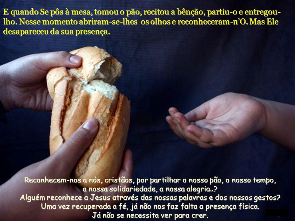 E quando Se pôs à mesa, tomou o pão, recitou a bênção, partiu-o e entregou- lho.