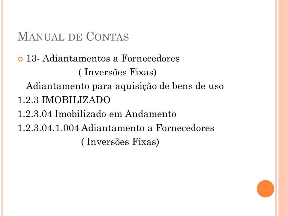 M ANUAL DE C ONTAS 13- Adiantamentos a Fornecedores ( Inversões Fixas) Adiantamento para aquisição de bens de uso 1.2.3 IMOBILIZADO 1.2.3.04 Imobilizado em Andamento 1.2.3.04.1.004 Adiantamento a Fornecedores ( Inversões Fixas)