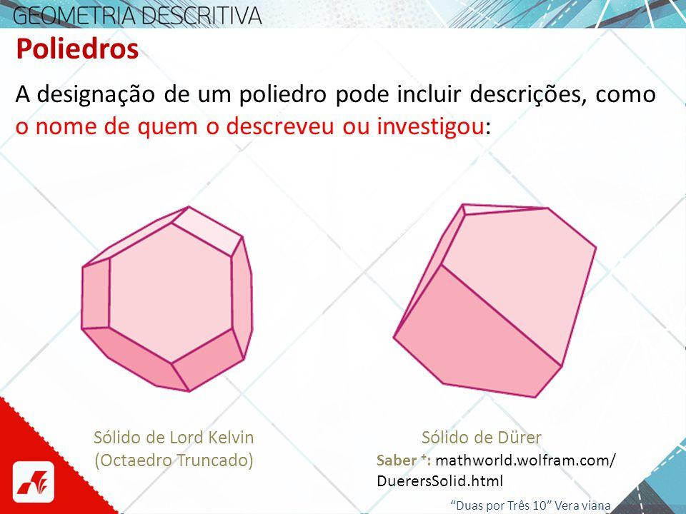 Poliedros A designação de um poliedro pode incluir descrições, como o nome de quem o descreveu ou investigou: Sólido de Lord Kelvin (Octaedro Truncado
