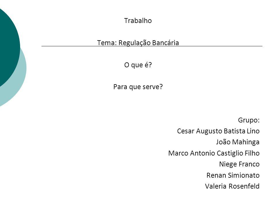 Trabalho Tema: Regulação Bancária O que é? Para que serve? Grupo: Cesar Augusto Batista Lino João Mahinga Marco Antonio Castiglio Filho Niege Franco R