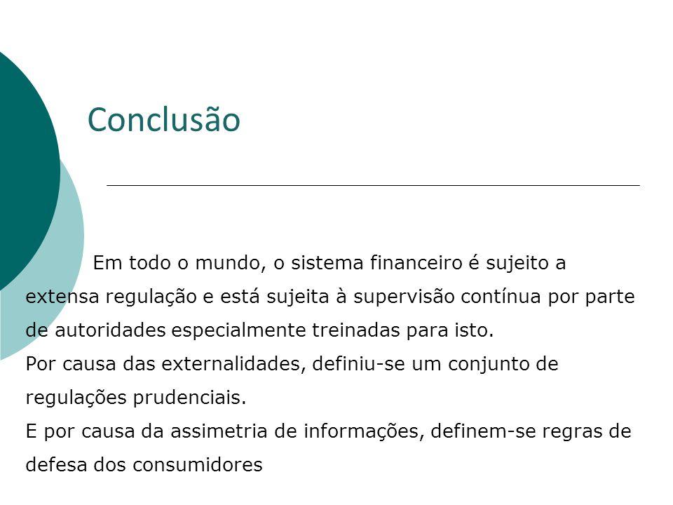 Conclusão Em todo o mundo, o sistema financeiro é sujeito a extensa regulação e está sujeita à supervisão contínua por parte de autoridades especialme