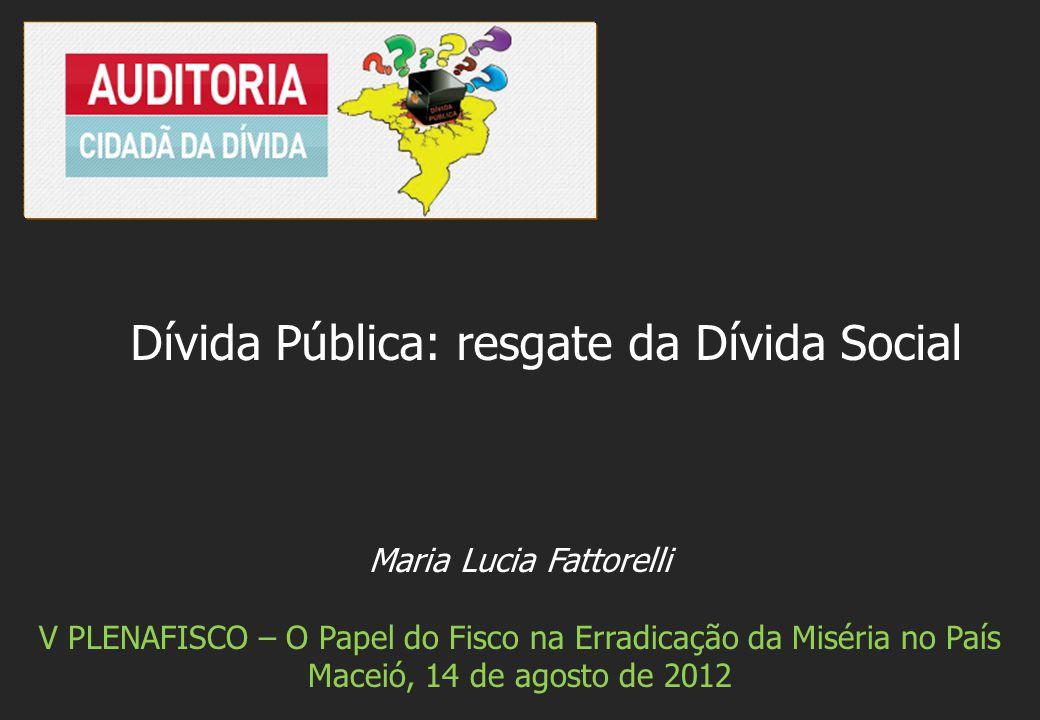Maria Lucia Fattorelli V PLENAFISCO – O Papel do Fisco na Erradicação da Miséria no País Maceió, 14 de agosto de 2012 Dívida Pública: resgate da Dívida Social