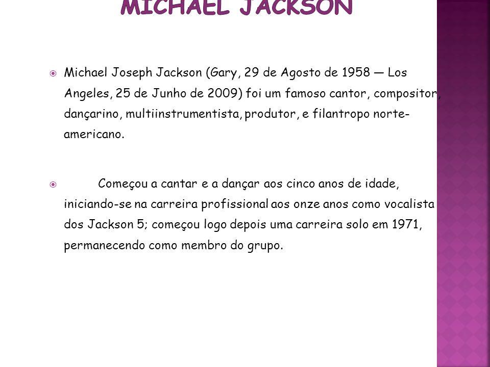 Michael Joseph Jackson (Gary, 29 de Agosto de 1958 Los Angeles, 25 de Junho de 2009) foi um famoso cantor, compositor, dançarino, multiinstrumentista,